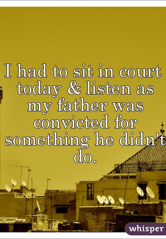 I had to sit in court today & listen as my father was convicted for something he didn't do.