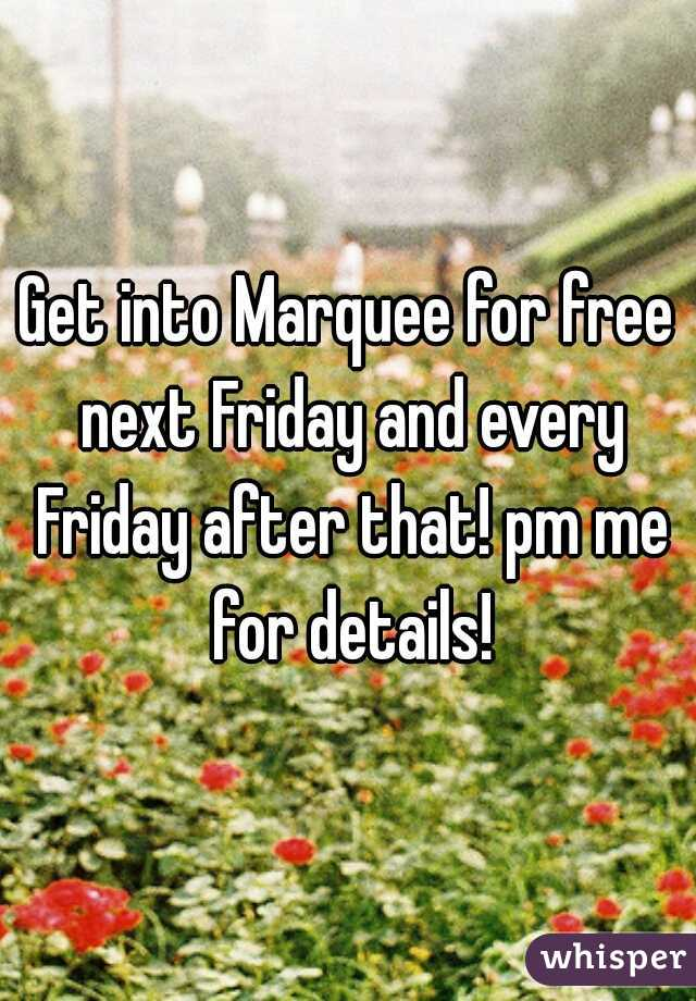 Get into Marquee for free next Friday and every Friday after that! pm me for details!