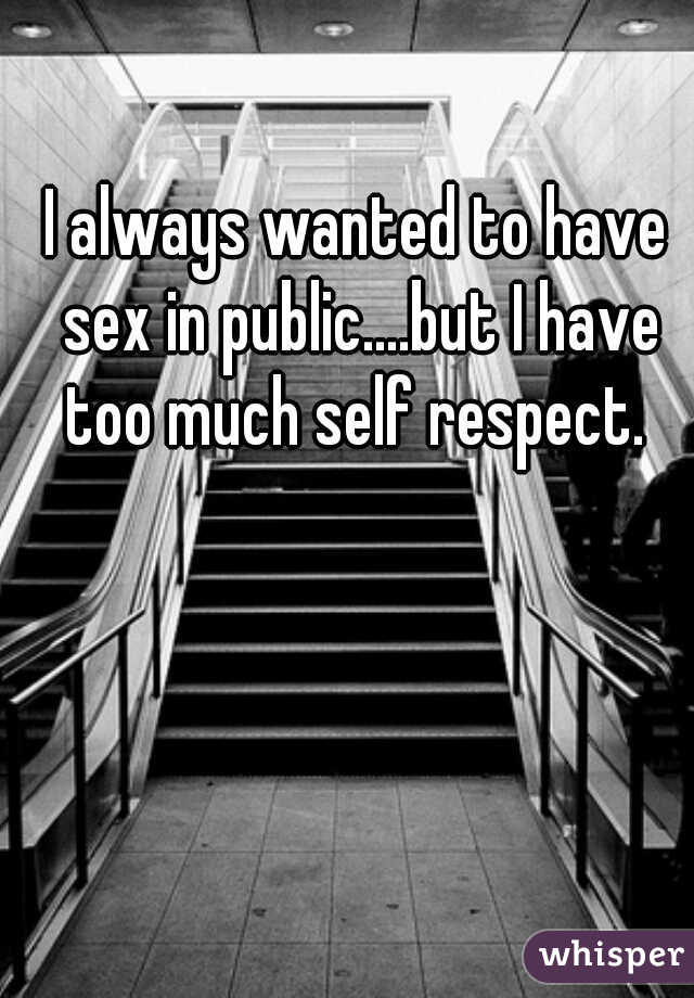I always wanted to have sex in public....but I have too much self respect.