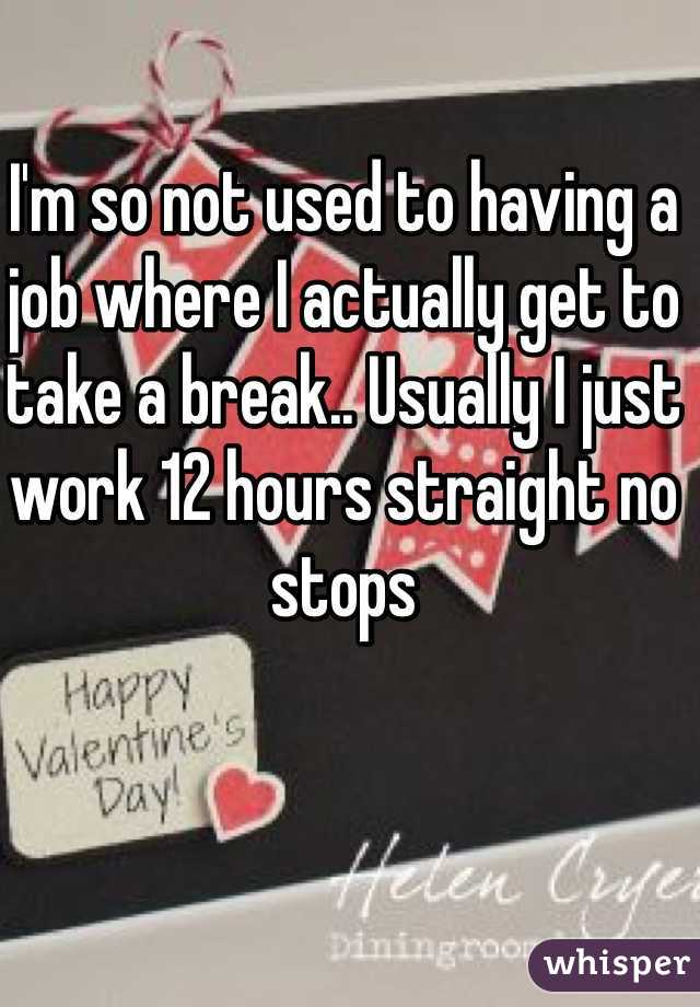 I'm so not used to having a job where I actually get to take a break.. Usually I just work 12 hours straight no stops