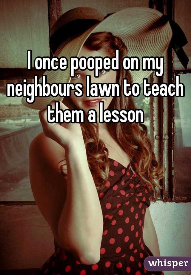 I once pooped on my neighbours lawn to teach them a lesson