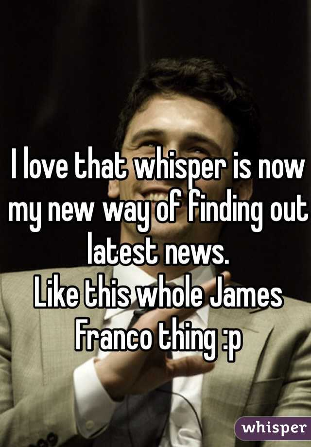 I love that whisper is now my new way of finding out latest news. Like this whole James Franco thing :p