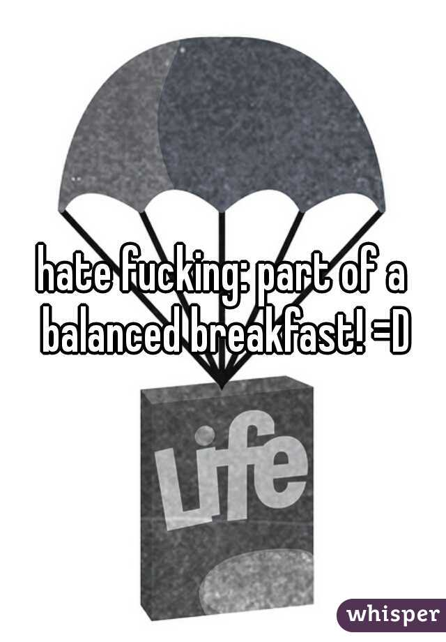 hate fucking: part of a balanced breakfast! =D