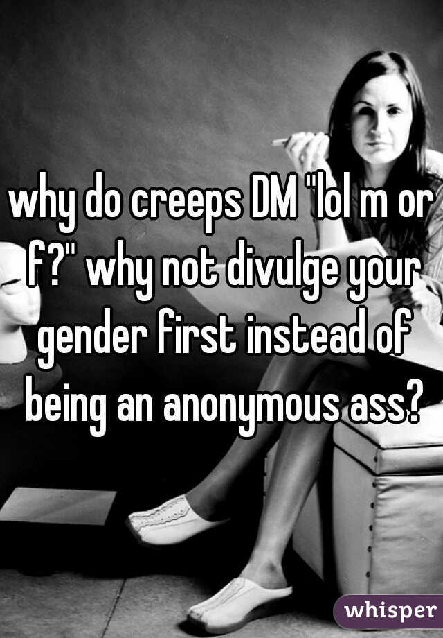 """why do creeps DM """"lol m or f?"""" why not divulge your gender first instead of being an anonymous ass?"""