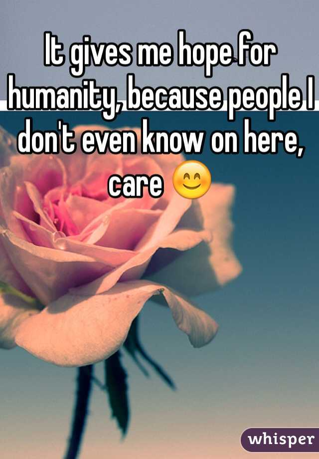 It gives me hope for humanity, because people I don't even know on here, care 😊
