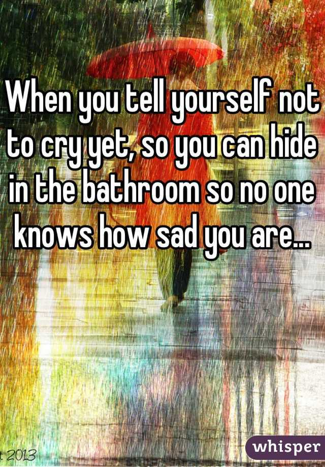When you tell yourself not to cry yet, so you can hide in the bathroom so no one knows how sad you are...