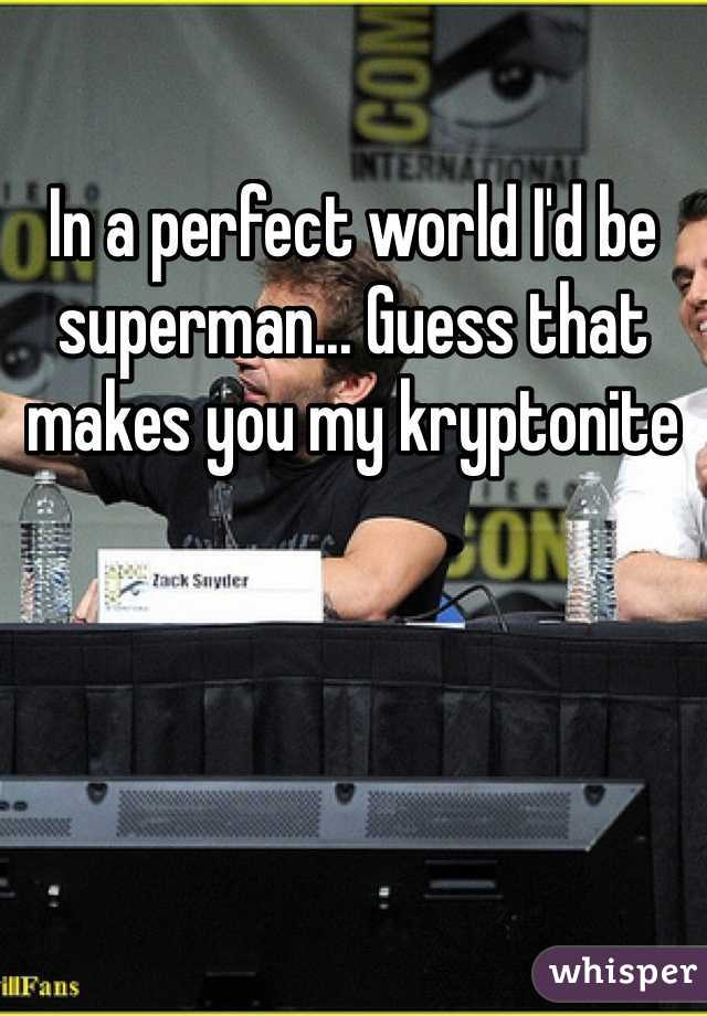 In a perfect world I'd be superman... Guess that makes you my kryptonite