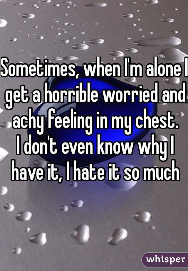 Sometimes, when I'm alone I get a horrible worried and achy feeling in my chest.   I don't even know why I have it, I hate it so much