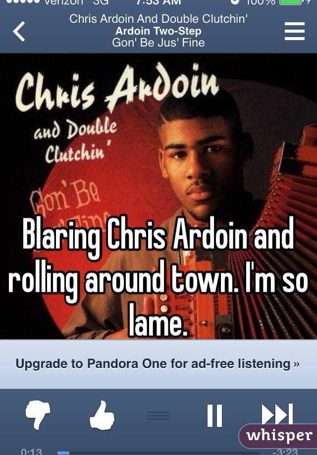 Blaring Chris Ardoin and rolling around town. I'm so lame.