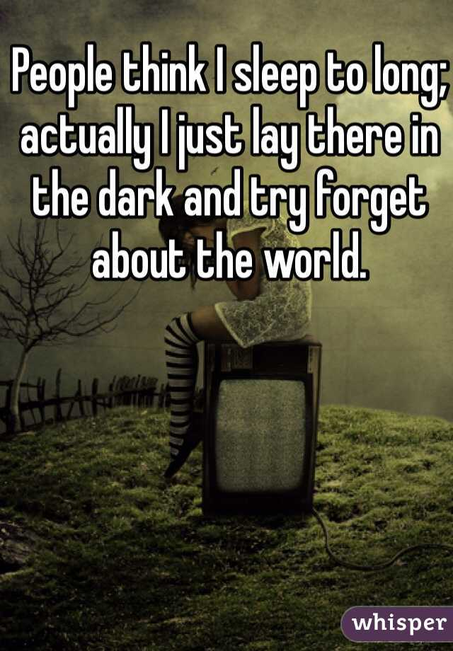 People think I sleep to long; actually I just lay there in the dark and try forget about the world.