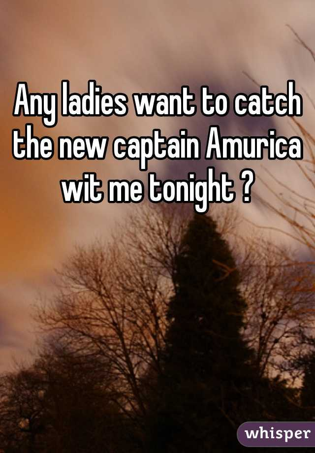 Any ladies want to catch the new captain Amurica wit me tonight ?