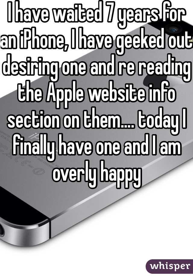 I have waited 7 years for an iPhone, I have geeked out desiring one and re reading the Apple website info section on them.... today I finally have one and I am overly happy