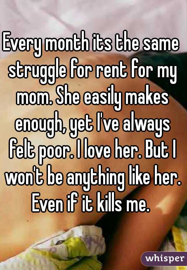 Every month its the same struggle for rent for my mom. She easily makes enough, yet I've always felt poor. I love her. But I won't be anything like her. Even if it kills me.