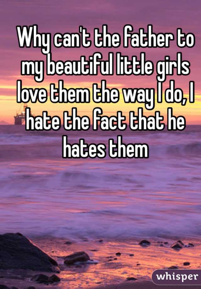 Why can't the father to my beautiful little girls love them the way I do, I hate the fact that he hates them