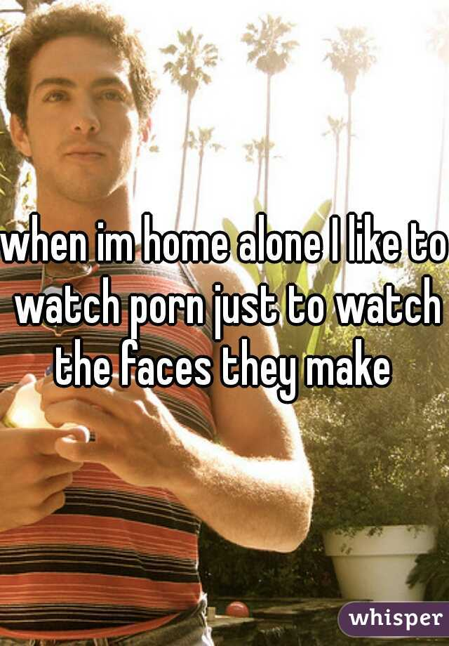 when im home alone I like to watch porn just to watch the faces they make
