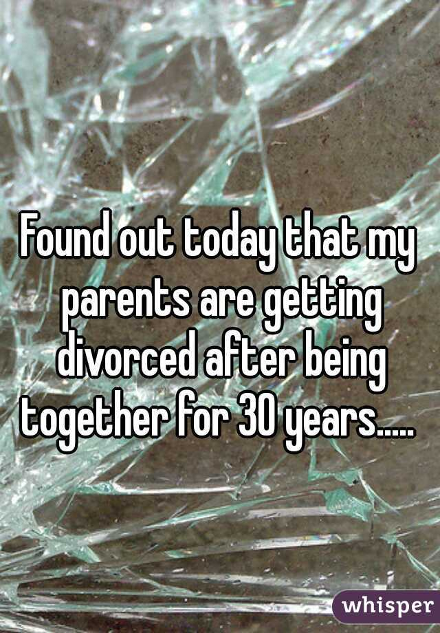 Found out today that my parents are getting divorced after being together for 30 years.....