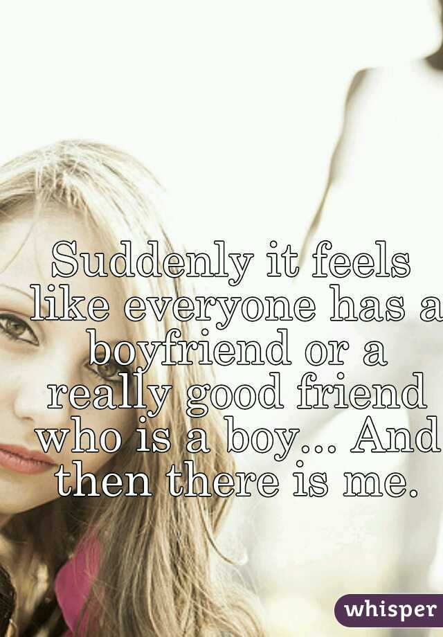 Suddenly it feels like everyone has a boyfriend or a really good friend who is a boy... And then there is me.