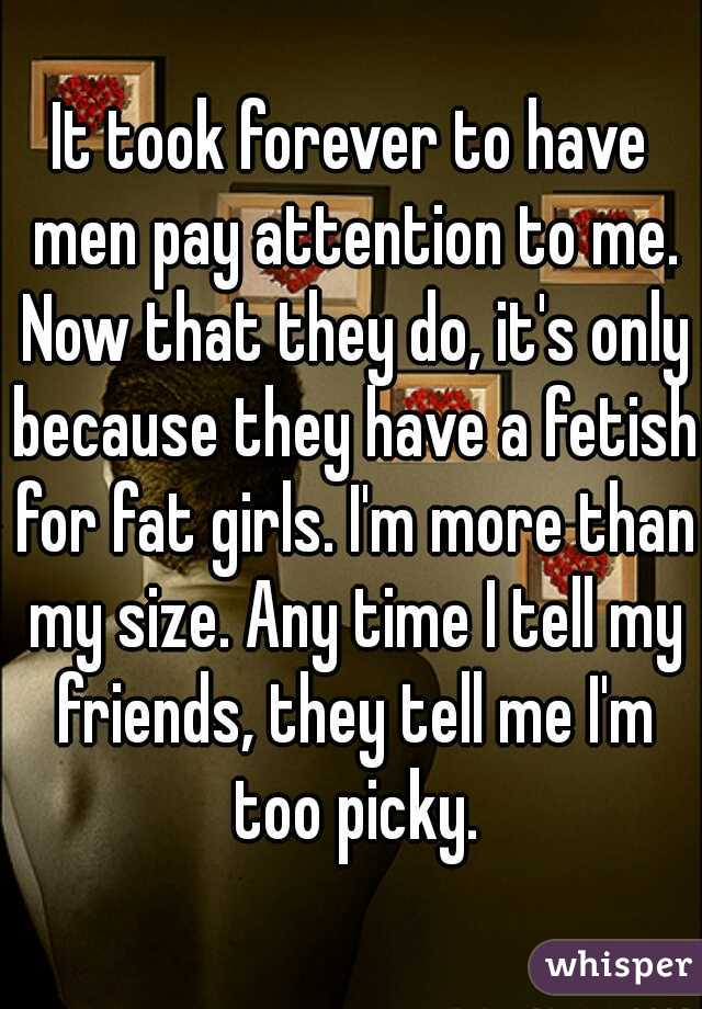 It took forever to have men pay attention to me. Now that they do, it's only because they have a fetish for fat girls. I'm more than my size. Any time I tell my friends, they tell me I'm too picky.