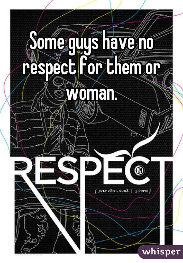 Some guys have no respect for them or woman.