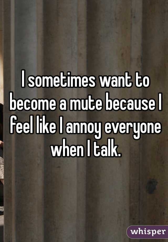 I sometimes want to become a mute because I feel like I annoy everyone when I talk.