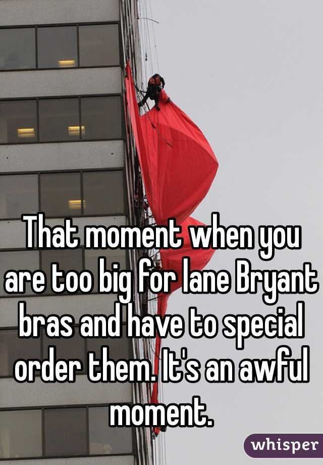 That moment when you are too big for lane Bryant bras and have to special order them. It's an awful moment.