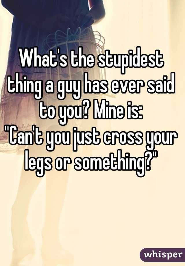 "What's the stupidest thing a guy has ever said to you? Mine is: ""Can't you just cross your legs or something?"""