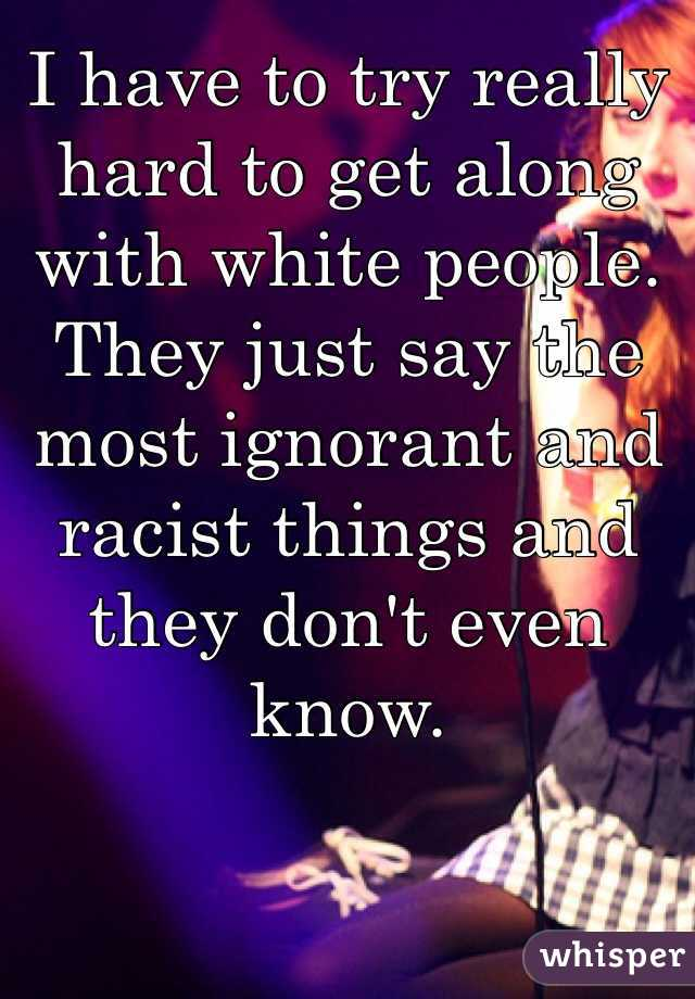 I have to try really hard to get along with white people.  They just say the most ignorant and racist things and they don't even know.