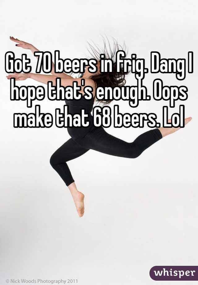 Got 70 beers in frig. Dang I hope that's enough. Oops make that 68 beers. Lol