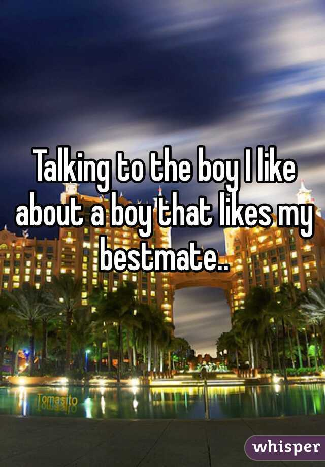 Talking to the boy I like about a boy that likes my bestmate..