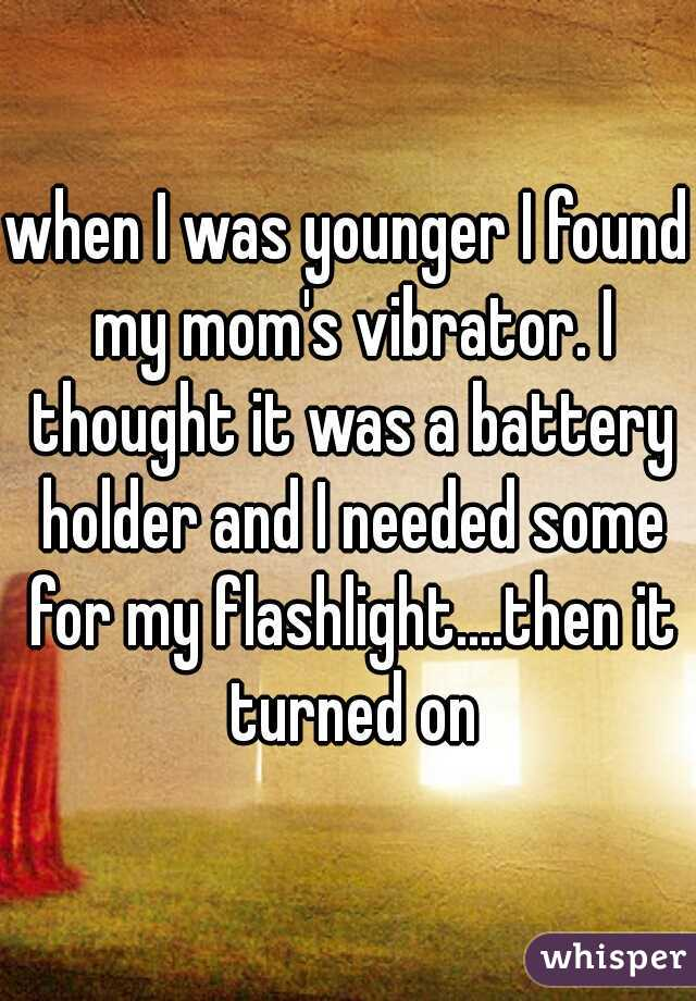 when I was younger I found my mom's vibrator. I thought it was a battery holder and I needed some for my flashlight....then it turned on