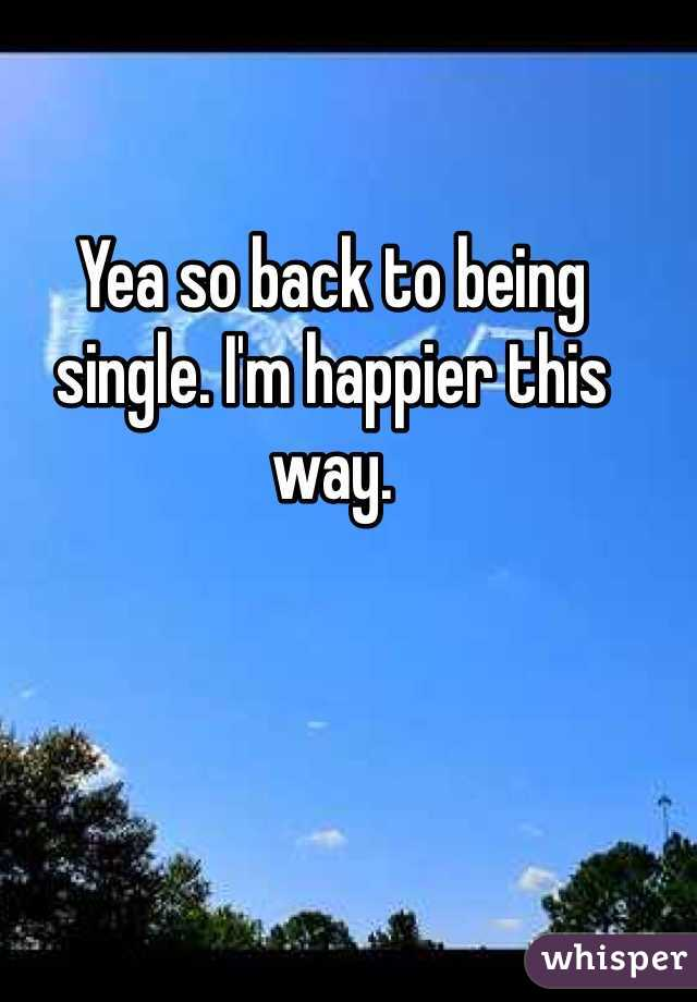 Yea so back to being single. I'm happier this way.
