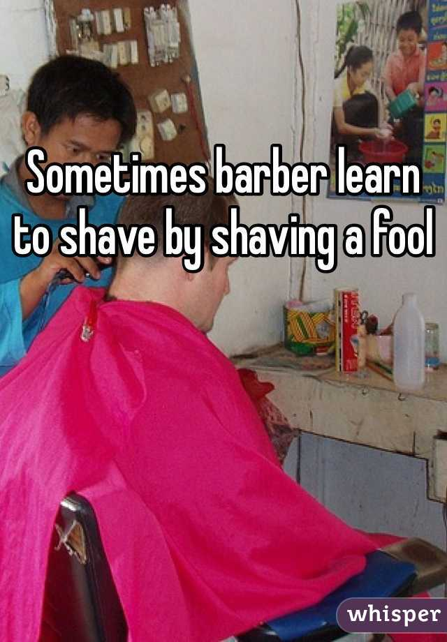 Sometimes barber learn to shave by shaving a fool