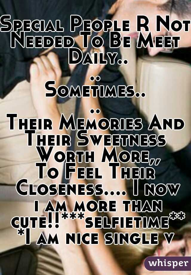 Special People R Not Needed To Be Meet Daily.... Sometimes.... Their Memories And Their Sweetness Worth More,, To Feel Their Closeness.... I now i am more than cute!!***selfietime***I am nice single v