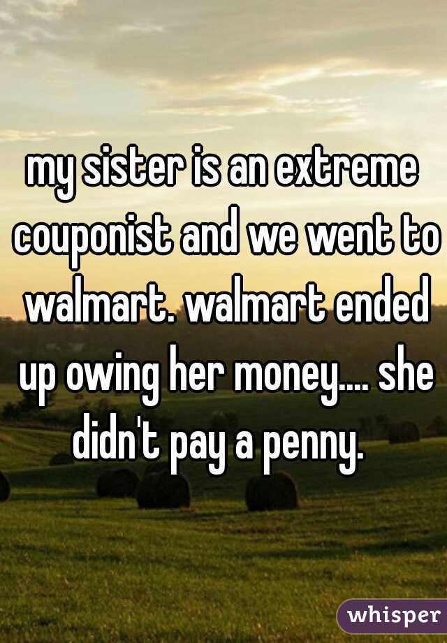 my sister is an extreme couponist and we went to walmart. walmart ended up owing her money.... she didn't pay a penny.