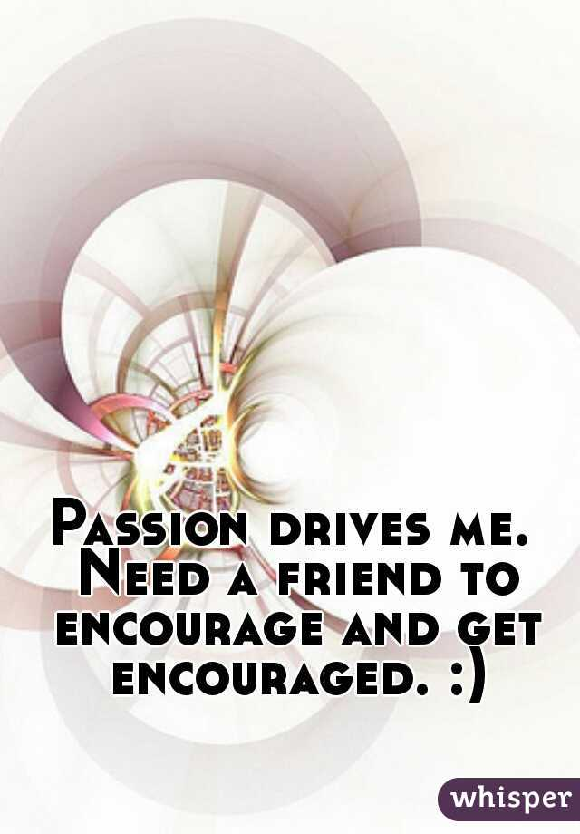 Passion drives me. Need a friend to encourage and get encouraged. :)