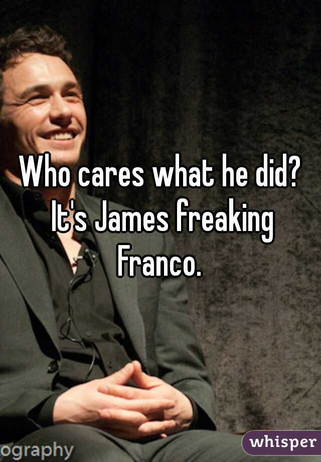 Who cares what he did? It's James freaking Franco.