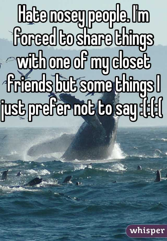 Hate nosey people. I'm forced to share things with one of my closet friends but some things I just prefer not to say :(:(:(