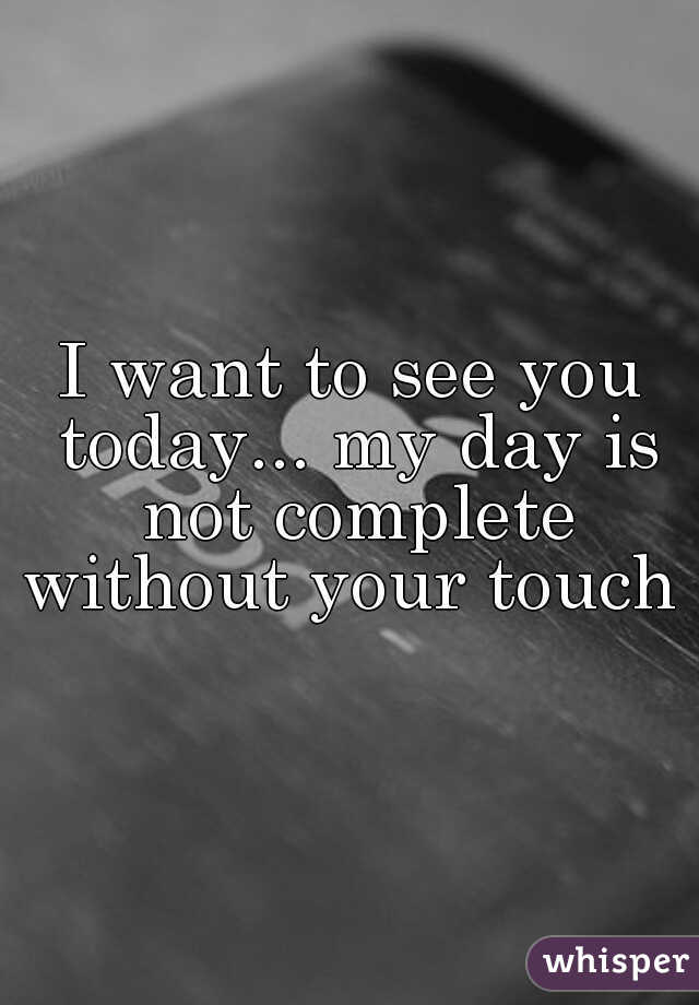 I want to see you today... my day is not complete without your touch