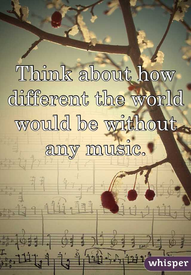 Think about how different the world would be without any music.