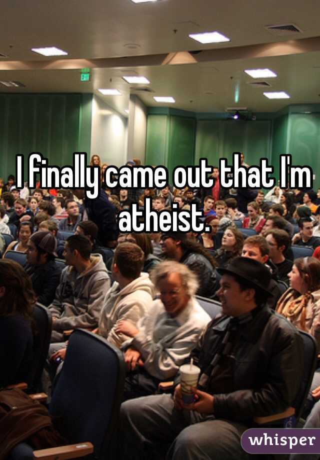 I finally came out that I'm atheist.
