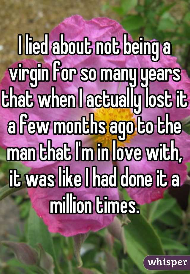 I lied about not being a virgin for so many years that when I actually lost it a few months ago to the man that I'm in love with, it was like I had done it a million times.