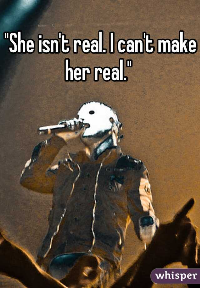 """She isn't real. I can't make her real."""
