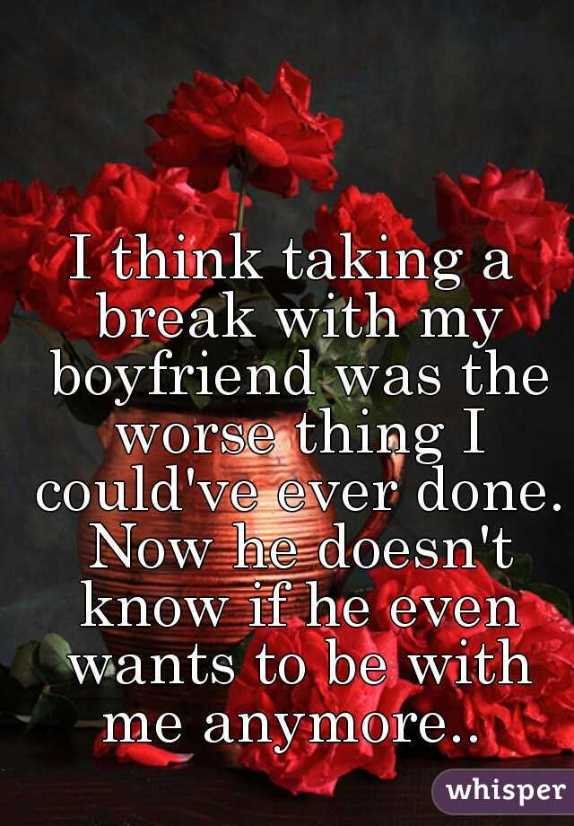 I think taking a break with my boyfriend was the worse thing I could've ever done. Now he doesn't know if he even wants to be with me anymore..