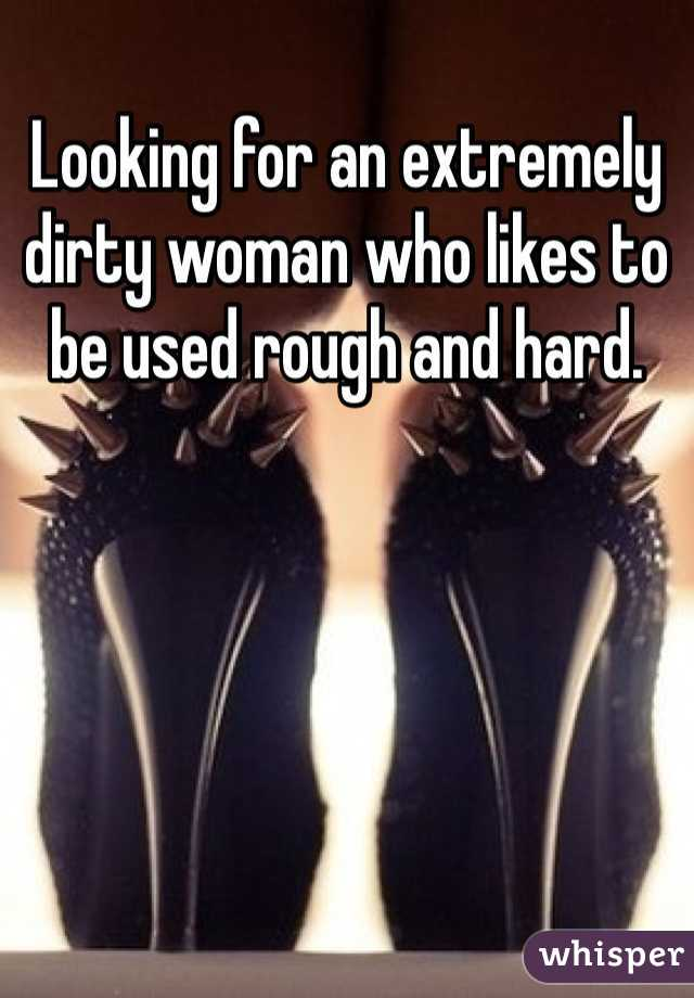 Looking for an extremely dirty woman who likes to be used rough and hard.
