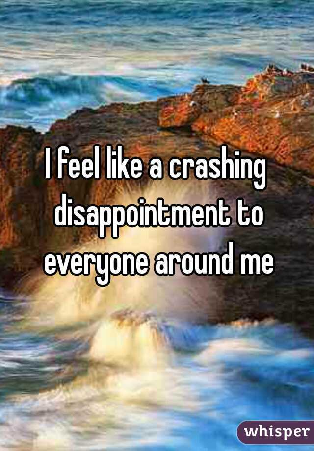 I feel like a crashing disappointment to everyone around me