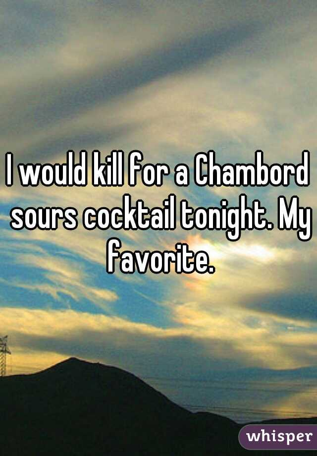 I would kill for a Chambord sours cocktail tonight. My favorite.