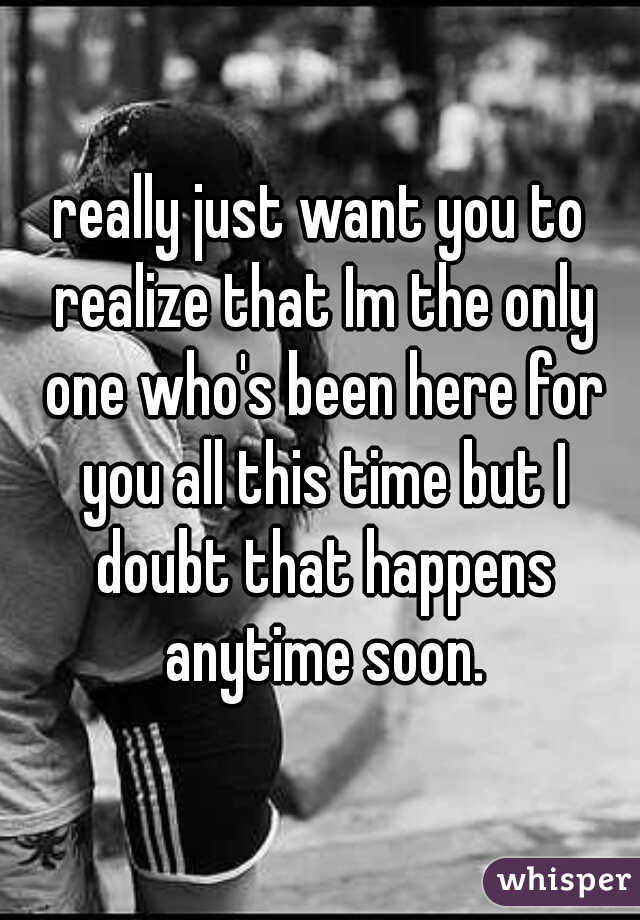 really just want you to realize that Im the only one who's been here for you all this time but I doubt that happens anytime soon.