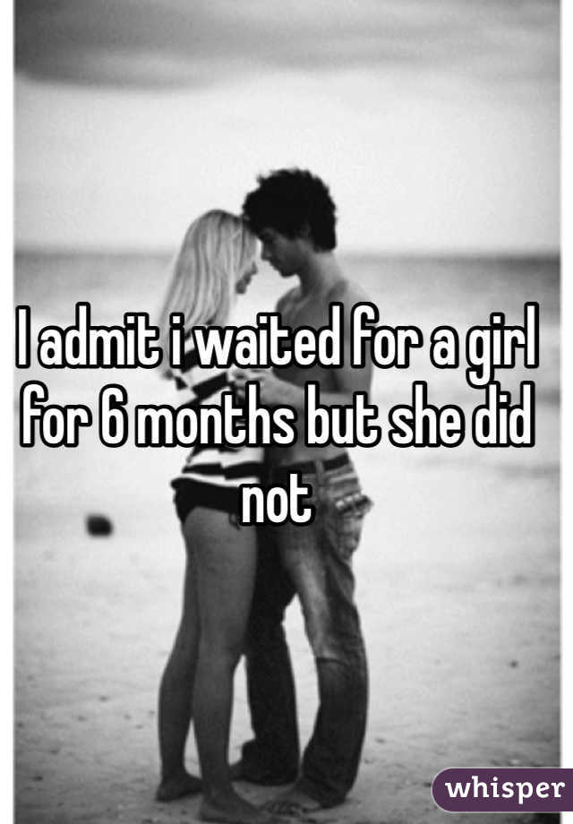 I admit i waited for a girl for 6 months but she did not