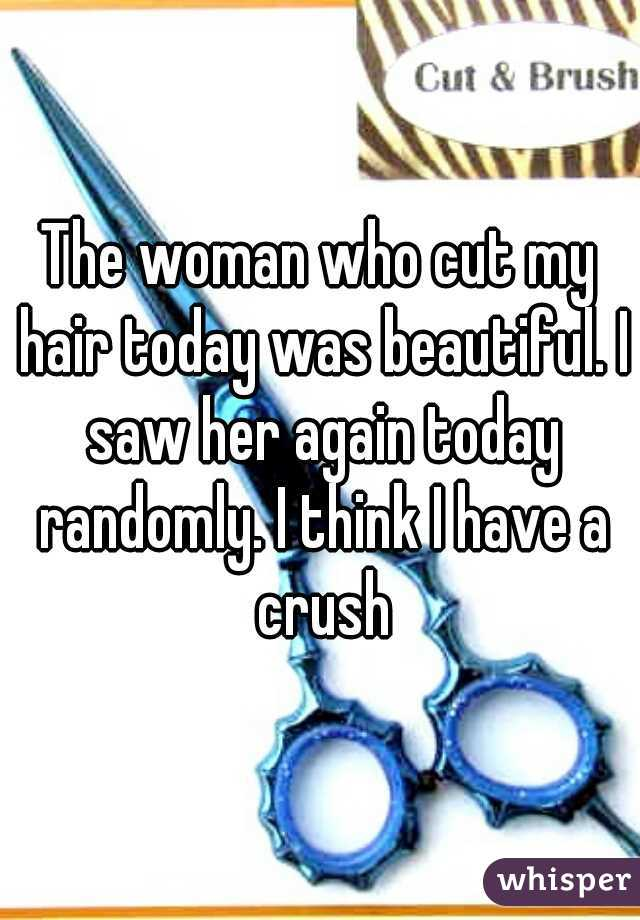 The woman who cut my hair today was beautiful. I saw her again today randomly. I think I have a crush