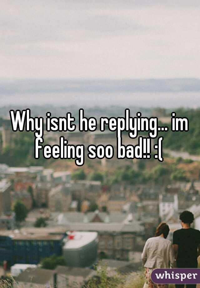 Why isnt he replying... im feeling soo bad!! :(